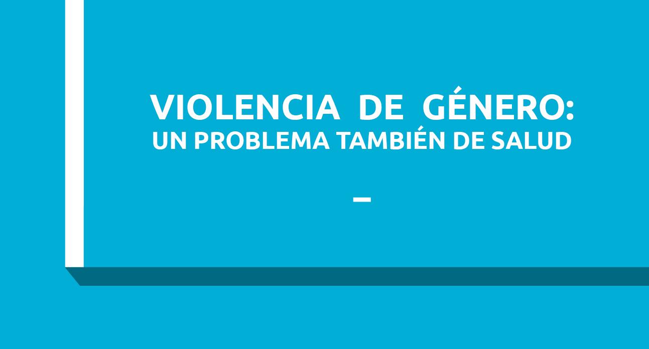 VIOLENCIA DE GÉNERO: UN PROBLEMA TAMBIÉN DE SALUD