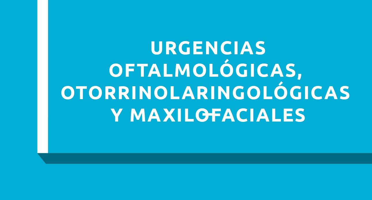 URGENCIAS OFTALMOLOGICAS, OTORRINOLARINGOLOGICAS Y MAXILOFACIALES